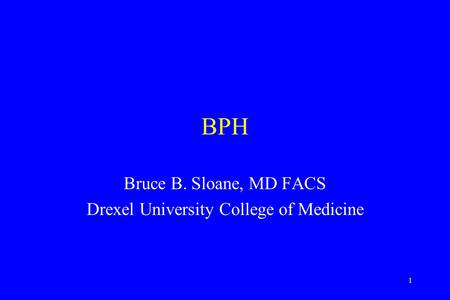 1 BPH Bruce B. Sloane, MD FACS Drexel University College of Medicine.
