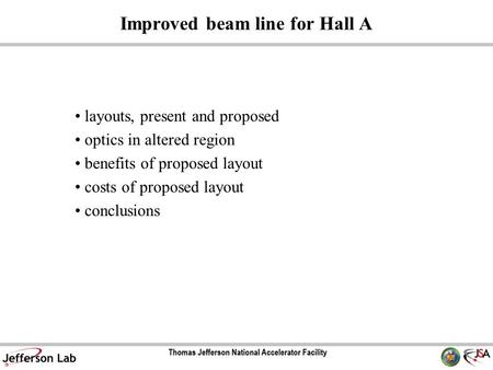 Improved beam line for Hall A layouts, present and proposed optics in altered region benefits of proposed layout costs of proposed layout conclusions.
