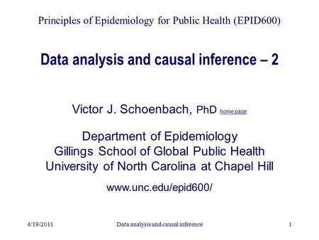 4/19/2011Data analysis and causal inference1 Data analysis and causal inference – 2 Victor J. Schoenbach, PhD home page Department of Epidemiology Gillings.