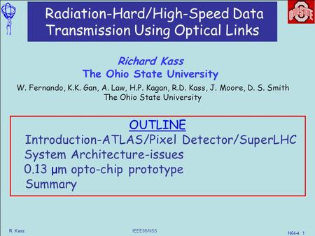 IEEE08/NSS R. Kass N64-4 1 Radiation-Hard/High-Speed Data Transmission Using Optical Links W. Fernando, K.K. Gan, A. Law, H.P. Kagan, R.D. Kass, J. Moore,