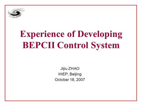 Experience of Developing BEPCII Control System Jijiu ZHAO IHEP, Beijing October 18, 2007.