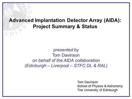 Advanced Implantation Detector Array (AIDA): Project Summary & Status Tom Davinson School of Physics & Astronomy The University of Edinburgh presented.