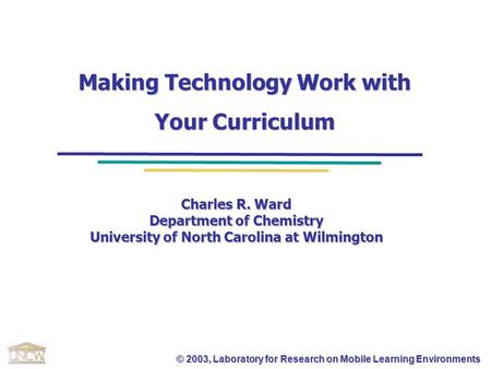 © 2003, Laboratory for Research on Mobile Learning Environments Making Technology Work with Your Curriculum Charles R. Ward Department of Chemistry University.