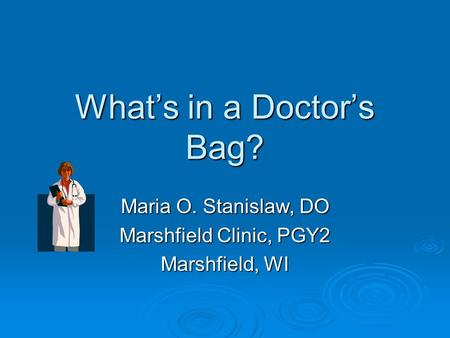 What's in a Doctor's Bag? Maria O. Stanislaw, DO Marshfield Clinic, PGY2 Marshfield, WI.