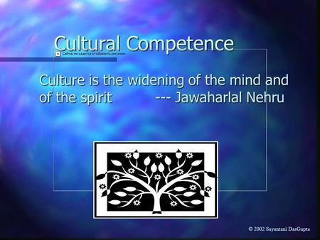 Cultural Competence Culture is the widening of the mind and of the spirit --- Jawaharlal Nehru © 2002 Sayantani DasGupta.