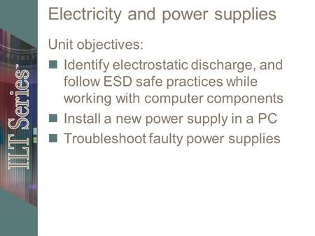 Electricity and power supplies Unit objectives: Identify electrostatic discharge, and follow ESD safe practices while working with computer components.