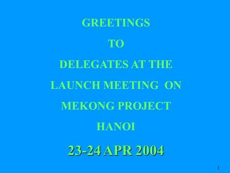 GREETINGS TO DELEGATES AT THE LAUNCH MEETING ON MEKONG PROJECT HANOI 23-24 APR 2004 1.