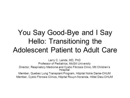 You Say Good-Bye and I Say Hello: Transitioning the Adolescent Patient to Adult Care Larry C. Lands, MD, PhD Professor of Pediatrics, McGill University.