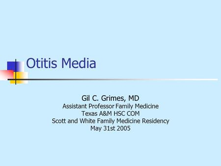 Otitis Media Gil C. Grimes, MD Assistant Professor Family Medicine Texas A&M HSC COM Scott and White Family Medicine Residency May 31st 2005.