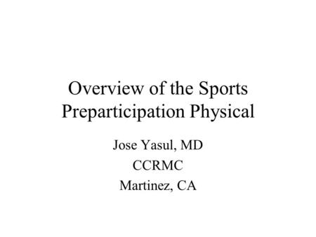 Overview of the Sports Preparticipation Physical Jose Yasul, MD CCRMC Martinez, CA.