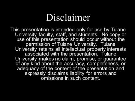 Disclaimer This presentation is intended only for use by Tulane University faculty, staff, and students. No copy or use of this presentation should occur.