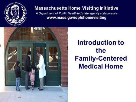 Introduction to the Family-Centered Medical Home Massachusetts Home Visiting Initiative A Department of Public Health led state agency collaborative www.mass.gov/dph/homevisiting.