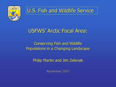 USFWS' Arctic Focal Area: Conserving Fish and Wildlife Populations in a Changing Landscape Philip Martin and Jim Zelenak November 2007 U.S. Fish and Wildlife.