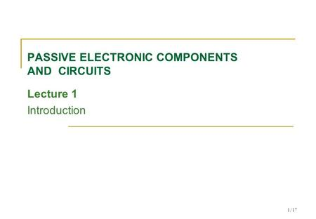 1/17 PASSIVE ELECTRONIC COMPONENTS AND CIRCUITS Lecture 1 Introduction.
