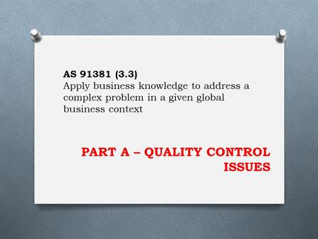PART A – QUALITY CONTROL ISSUES AS 91381 (3.3) Apply business knowledge to address a complex problem in a given global business context.