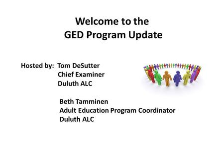 Welcome to the GED Program Update Hosted by: Tom DeSutter Chief Examiner Duluth ALC Beth Tamminen Adult Education Program Coordinator Duluth ALC.