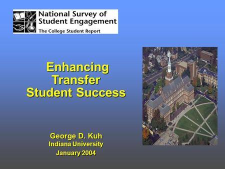 Enhancing Transfer Enhancing Transfer Student Success George D. Kuh Indiana University January 2004.