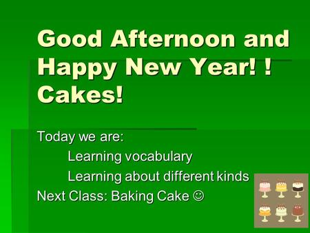 Good Afternoon and Happy New Year! ! Cakes! Today we are: Learning vocabulary Learning about different kinds Next Class: Baking Cake Next Class: Baking.