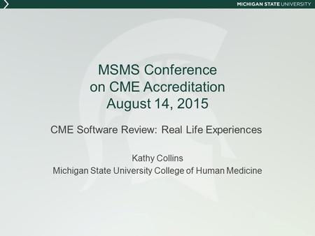 MSMS Conference on CME Accreditation August 14, 2015 CME Software Review: Real Life Experiences Kathy Collins Michigan State University College of Human.