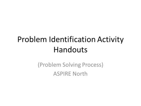 Problem Identification Activity Handouts (Problem Solving Process) ASPIRE North.