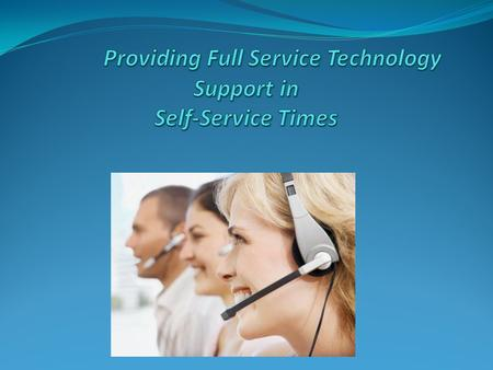 Providing Full Service Technology Support in Self-Service Times Objective: To discuss the challenges, pitfalls and opportunities of the current technology.