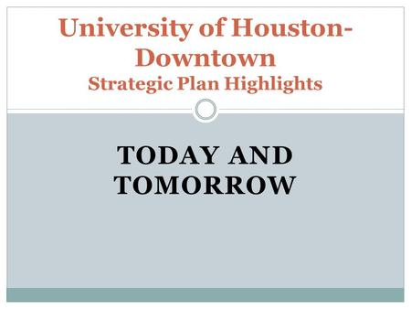 TODAY AND TOMORROW University of Houston- Downtown Strategic Plan Highlights.