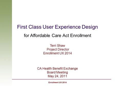 Enrollment UX 2014 First Class User Experience Design for Affordable Care Act Enrollment CA Health Benefit Exchange Board Meeting May 24, 2011 Terri Shaw.
