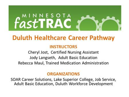 Duluth Healthcare Career Pathway INSTRUCTORS Cheryl Jost, Certified Nursing Assistant Jody Langseth, Adult Basic Education Rebecca Maul, Trained Medication.
