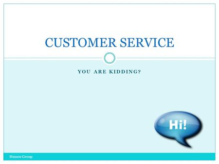 YOU ARE KIDDING? Hmsco Group CUSTOMER SERVICE EXPECTATIONS Hmsco Group YOU AND THE CUSTOMER WHAT DOES THE CUSTOMER EXPECT SMILE GREETING SERVICE RESPECT.