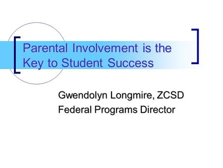 Parental Involvement is the Key to Student Success Gwendolyn Longmire, ZCSD Federal Programs Director.