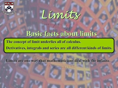 Limits Basic facts about limits The concept of limit underlies all of calculus. Derivatives, integrals and series are all different kinds of limits. Limits.