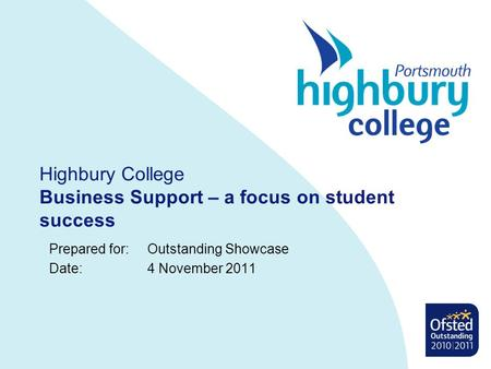 Highbury College Business Support – a focus on student success Prepared for: Outstanding Showcase Date: 4 November 2011.