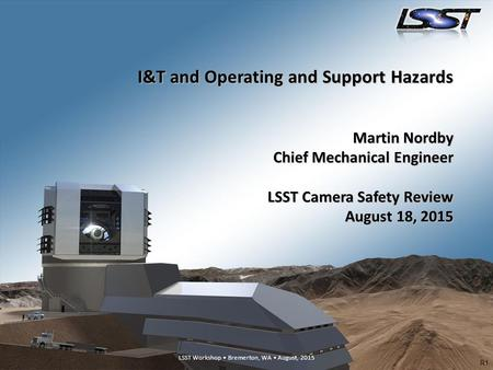 I&T and Operating and Support Hazards Martin Nordby Chief Mechanical Engineer LSST Camera Safety Review August 18, 2015 R1.