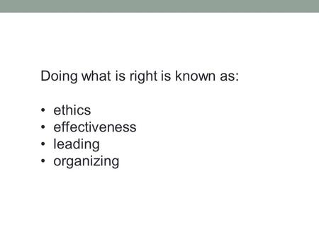 Doing what is right is known as: ethics effectiveness leading organizing.