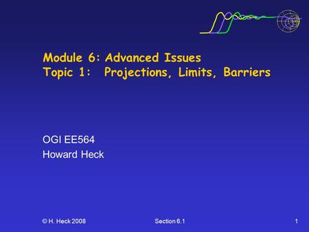 © H. Heck 2008Section 6.11 Module 6:Advanced Issues Topic 1:Projections, Limits, Barriers OGI EE564 Howard Heck.