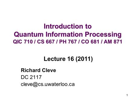 1 Introduction to Quantum Information Processing QIC 710 / CS 667 / PH 767 / CO 681 / AM 871 Richard Cleve DC 2117 Lecture 16 (2011)