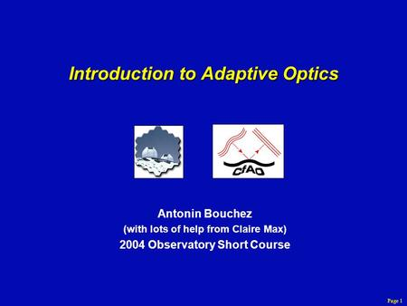 Page 1 Introduction to Adaptive Optics Antonin Bouchez (with lots of help from Claire Max) 2004 Observatory Short Course.