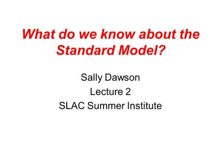 What do we know about the Standard Model? Sally Dawson Lecture 2 SLAC Summer Institute.