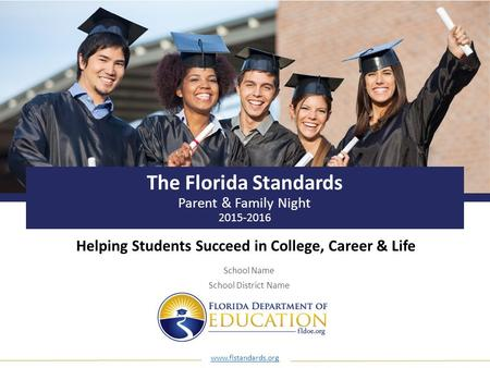 Www.flstandards.org The Florida Standards Parent & Family Night 2015-2016 Helping Students Succeed in College, Career & Life School Name School District.
