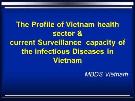 The Profile of Vietnam health sector & current Surveillance capacity of the infectious Diseases in Vietnam MBDS Vietnam.