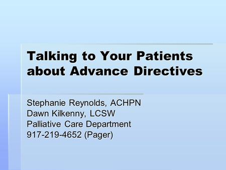 Talking to Your Patients about Advance Directives Stephanie Reynolds, ACHPN Dawn Kilkenny, LCSW Palliative Care Department 917-219-4652 (Pager)