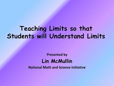 Teaching Limits so that Students will Understand Limits Presented by Lin McMullin National Math and Science Initiative.
