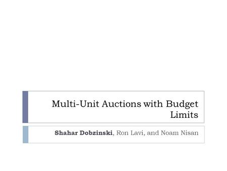 Multi-Unit Auctions with Budget Limits Shahar Dobzinski, Ron Lavi, and Noam Nisan.
