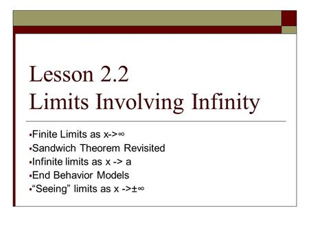 "Lesson 2.2 Limits Involving Infinity  Finite Limits as x->∞  Sandwich Theorem Revisited  Infinite limits as x -> a  End Behavior Models  ""Seeing"""