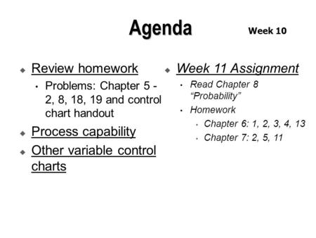  Review homework Problems: Chapter 5 - 2, 8, 18, 19 and control chart handout  Process capability  Other variable control charts  Week 11 Assignment.