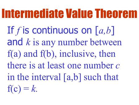 Intermediate Value Theorem If f is continuous on [ a,b ] and k is any number between f(a) and f(b), inclusive, then there is at least one number c in the.