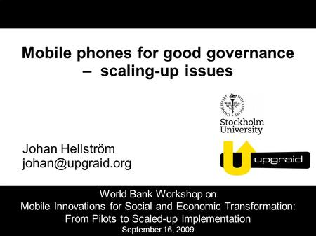 Mobile phones for good governance – scaling-up issues Johan Hellström World Bank Workshop on Mobile Innovations for Social and Economic.