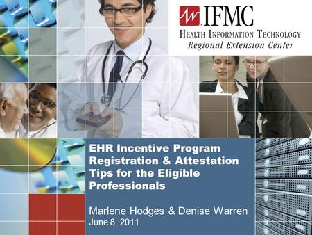 1 EHR Incentive Program Registration & Attestation Tips for the Eligible Professionals Marlene Hodges & Denise Warren June 8, 2011.