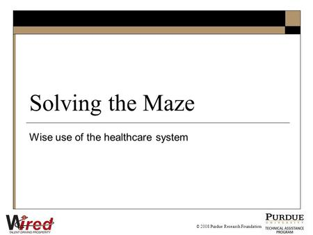 Solving the Maze Wise use of the healthcare system © 2008 Purdue Research Foundation.