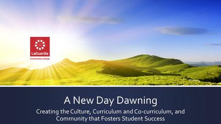 A New Day Dawning Creating the Culture, Curriculum and Co-curriculum, and Community that Fosters Student Success.